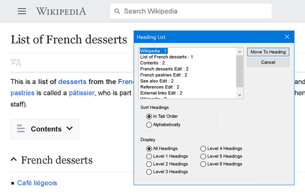 An ordered list of headings generated by the JAWS screen reading software taken from a Wikipedia page titled List of French Deserts There are eight headings The order is as follows with their heading level listed after the headings title Wikipedia 1 List of French desserts 2 Contents 2 French Deserts 2 French pastries 2 See also 2 References 2 External links 2 Options to jump to the selected heading as well as sort and filter the headings are also present Screenshot