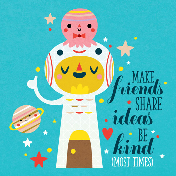 Make friends share ideas be kind most times